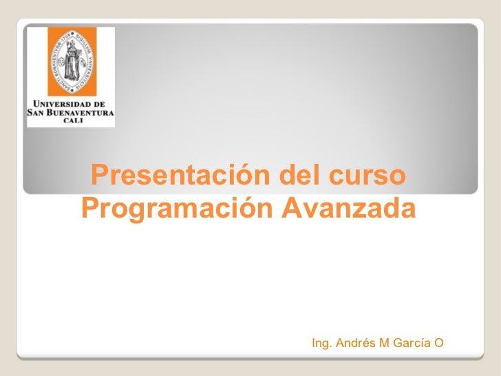 Presentación del curso Programación Avanzada Ing. Andrés M García O