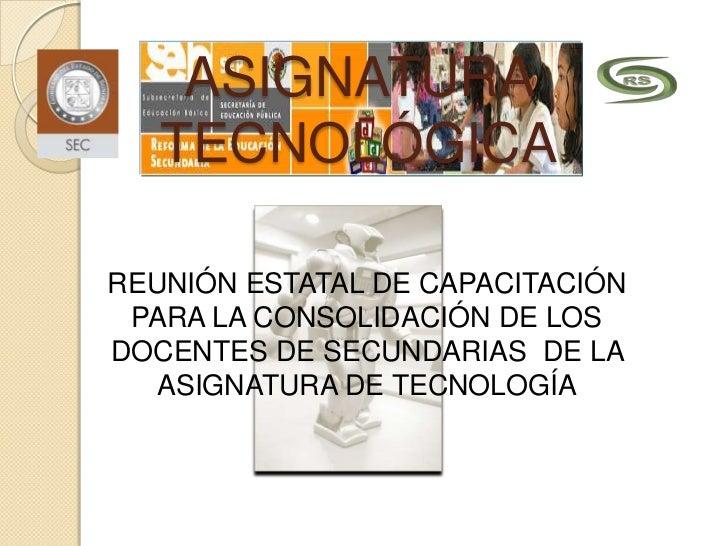 ASIGNATURA   TECNOLÓGICAREUNIÓN ESTATAL DE CAPACITACIÓN PARA LA CONSOLIDACIÓN DE LOSDOCENTES DE SECUNDARIAS DE LA   ASIGNA...