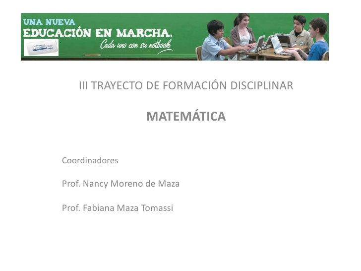 III TRAYECTO DE FORMACIÓN DISCIPLINAR<br />MATEMÁTICA<br />Coordinadores<br />Prof. Nancy Moreno de Maza<br />Prof. Fabian...