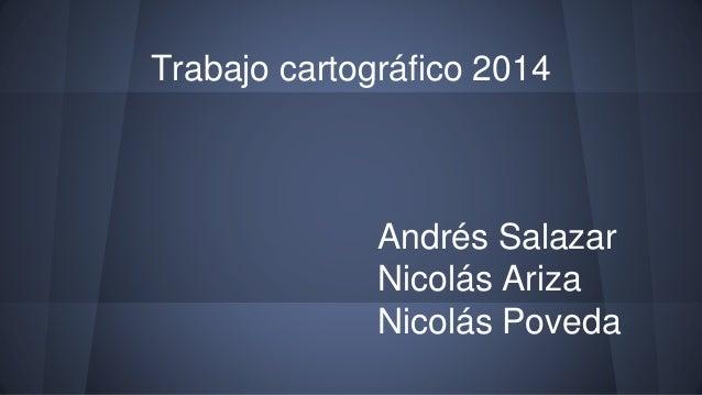 Trabajo cartográfico 2014 Andrés Salazar Nicolás Ariza Nicolás Poveda