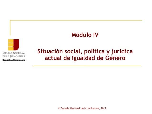 Módulo IVSituación social, política y jurídica   actual de Igualdad de Género        © Escuela Nacional de la Judicatura, ...