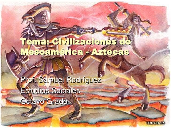 Tema: Civilizaciones de Mesoamérica - Aztecas<br />Prof. Samuel Rodríguez<br />Estudios Sociales<br />Octavo Grado<br />