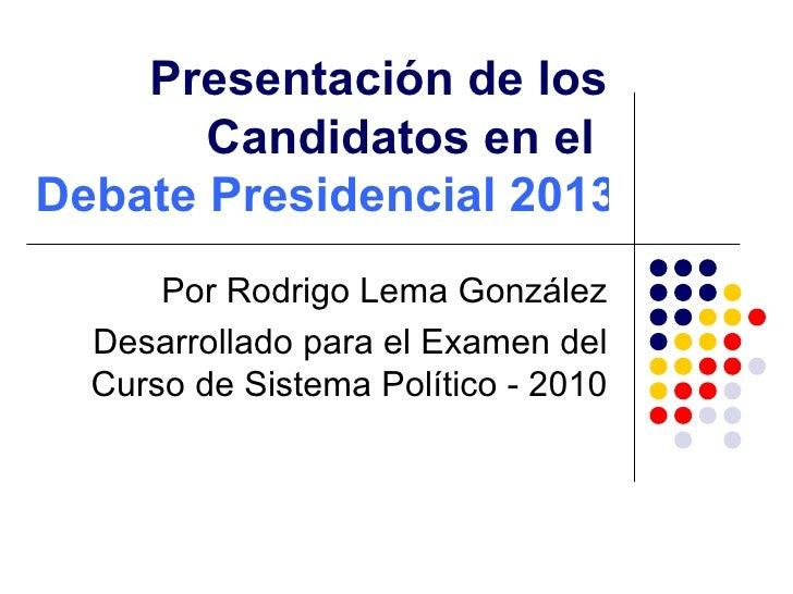 Presentación de los Candidatos en el  Debate Presidencial 2013 Por Rodrigo Lema González Desarrollado para el Examen del C...