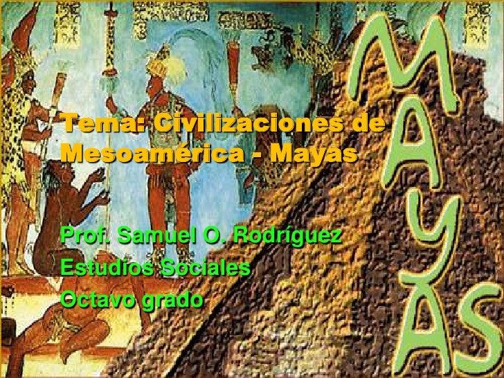 Tema: Civilizaciones de Mesoamérica - Mayas<br />Prof. Samuel O. Rodríguez<br />Estudios Sociales<br />Octavo grado<br />