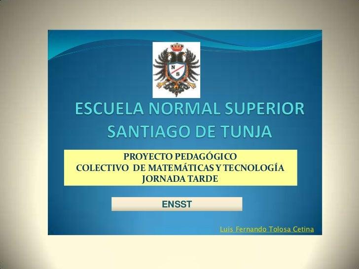 PROYECTO PEDAGÓGICOCOLECTIVO DE MATEMÁTICAS Y TECNOLOGÍA           JORNADA TARDE               ENSST                      ...
