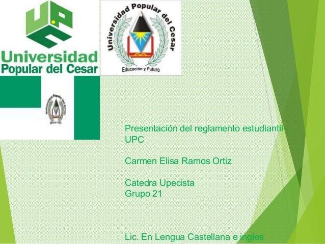 Presentación del reglamento estudiantil -  UPC  Carmen Elisa Ramos Ortiz  Catedra Upecista  Grupo 21  Lic. En Lengua Caste...