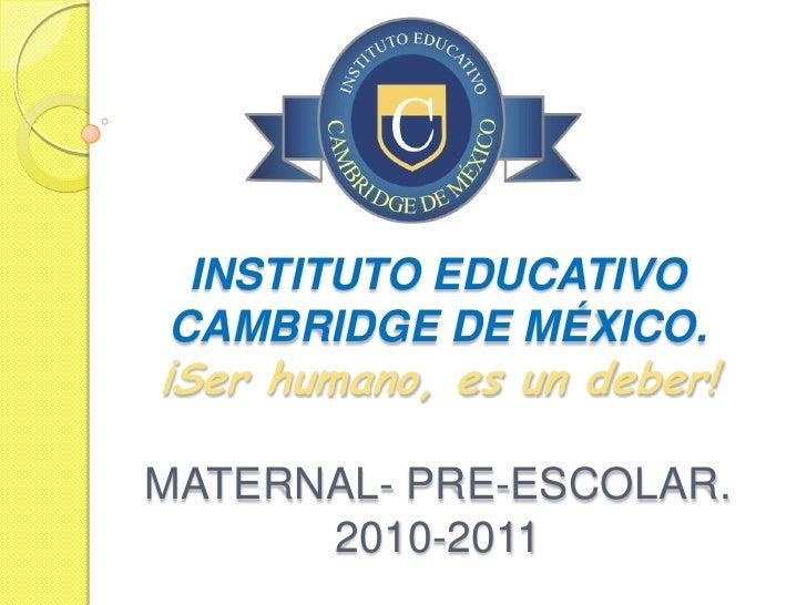 INSTITUTO EDUCATIVO CAMBRIDGE DE MÉXICO. ¡Ser humano, es un deber!  MATERNAL- PRE-ESCOLAR.       2010-2011