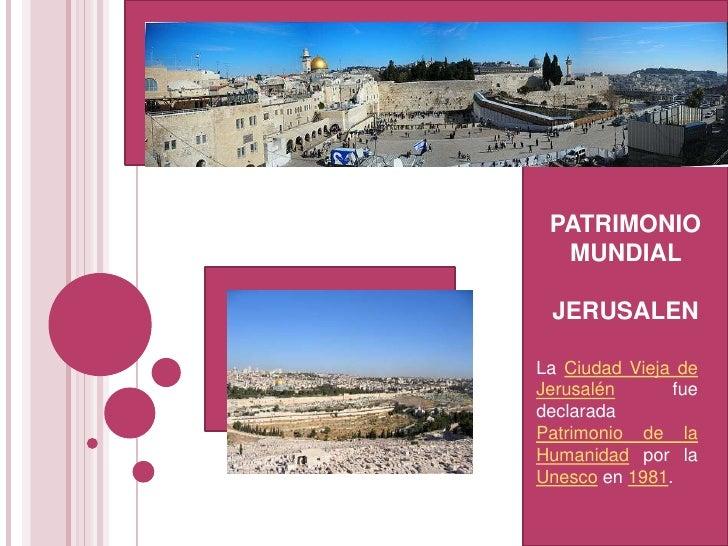 PATRIMONIO MUNDIAL <br />JERUSALEN<br />La Ciudad Vieja de Jerusalén fue declarada Patrimonio de la Humanidad por la Unesc...
