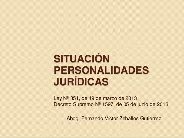SITUACIÓN PERSONALIDADES JURÍDICAS Ley Nº 351, de 19 de marzo de 2013 Decreto Supremo Nº 1597, de 05 de junio de 2013 Abog...