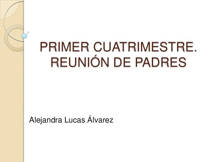 PRIMER CUATRIMESTRE.   REUNIÓN DE PADRESAlejandra Lucas Álvarez