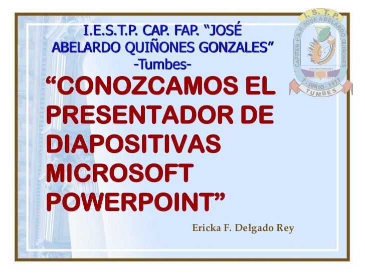"I.E.S.T.P. CAP. FAP. ""JOSÉ ABELARDO QUIÑONES GONZALES""              -Tumbes- ""CONOZCAMOS EL PRESENTADOR DE DIAPOSITIVAS MI..."