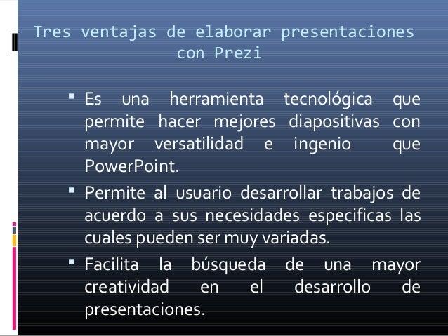 Tres ventajas de elaborar presentaciones               con Prezi    Es   una herramienta tecnológica que     permite hace...