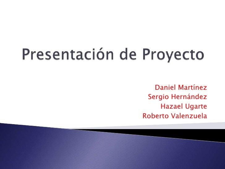 Presentación de Proyecto<br />Daniel Martínez<br />Sergio Hernández <br />Hazael Ugarte<br />Roberto Valenzuela <br />