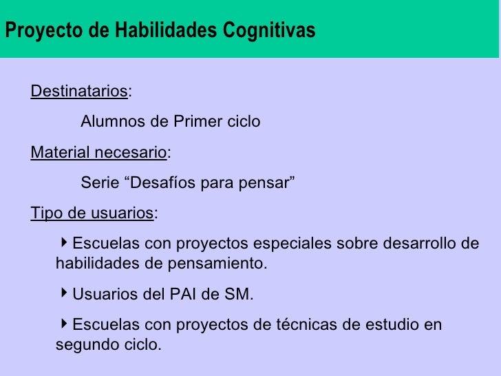 Proyecto de Habilidades Cognitivas <ul><li>Destinatarios : </li></ul><ul><li>Alumnos de Primer ciclo  </li></ul><ul><li>Ma...