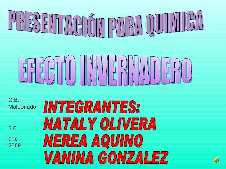 PRESENTACIÓN PARA QUIMICA INTEGRANTES: NATALY OLIVERA  NEREA AQUINO VANINA GONZALEZ EFECTO INVERNADERO C.B.T  Maldonado 3 ...