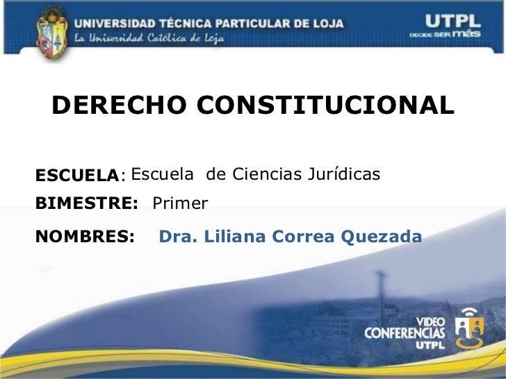 DERECHO CONSTITUCIONAL ESCUELA : NOMBRES: Escuela  de Ciencias Jurídicas Dra. Liliana Correa Quezada BIMESTRE: Primer