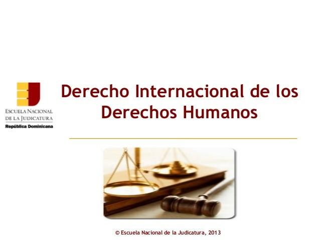 Derecho Internacional de los    Derechos Humanos      © Escuela Nacional de la Judicatura, 2013