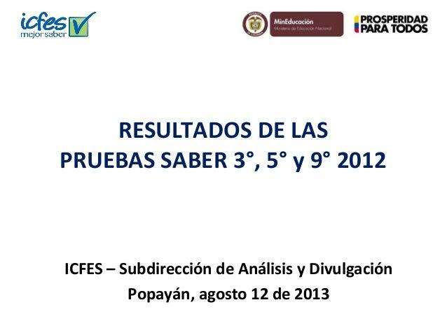 RESULTADOS DE LAS PRUEBAS SABER 3°, 5° y 9° 2012 ICFES – Subdirección de Análisis y Divulgación Popayán, agosto 12 de 2013