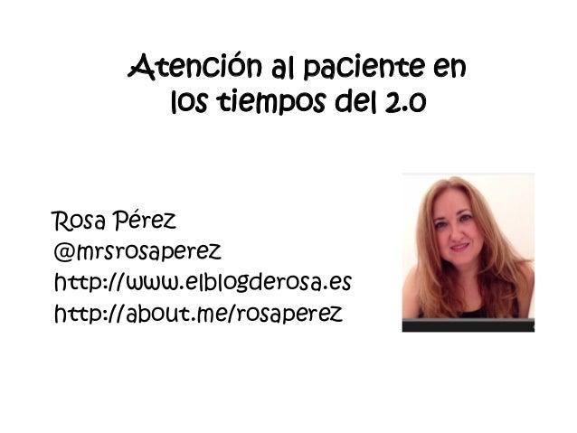 Rosa Pérez  @mrsrosaperez  http://www.elblogderosa.es  http://about.me/rosaperez  Atención al paciente en los tiempos del ...
