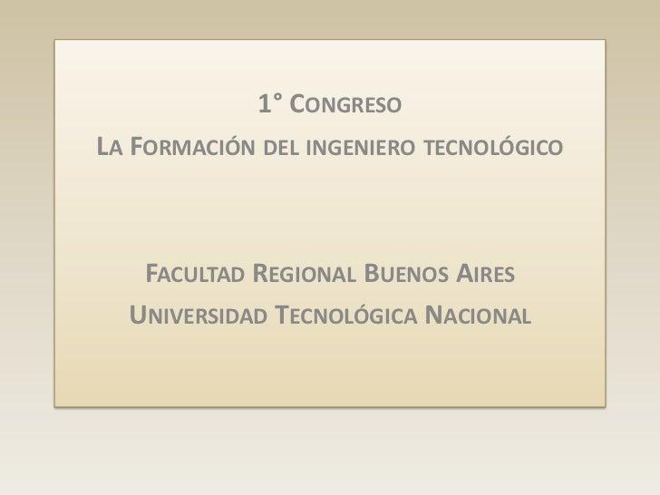 1° CONGRESOLA FORMACIÓN DEL INGENIERO TECNOLÓGICO   FACULTAD REGIONAL BUENOS AIRES  UNIVERSIDAD TECNOLÓGICA NACIONAL