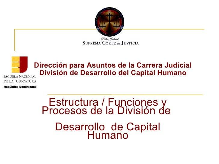 Dirección para Asuntos de la Carrera Judicial  División de Desarrollo del Capital Humano  Estructura / Funciones y Proceso...