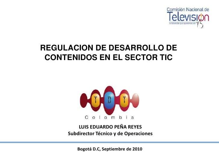Bogotá D.C, Septiembre de 2010<br />REGULACION DE DESARROLLO DE CONTENIDOS EN EL SECTOR TIC<br />LUIS EDUARDO PEÑA REYES<b...