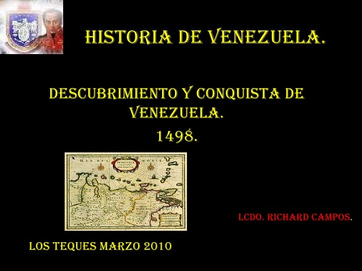 HISTORIA DE VENEZUELA.<br />DESCUBRIMIENTO Y CONQUISTA DE VENEZUELA.<br />1498.<br />Lcdo. Richard Campos.<br />LOS TEQUES...