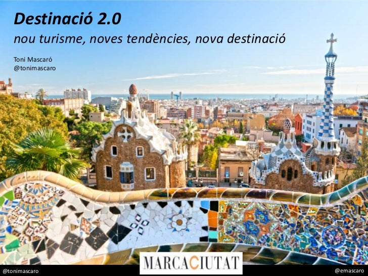 Destinació 2.0   nou turisme, noves tendències, nova destinació   Toni Mascaró   @tonimascaro@tonimascaro                 ...