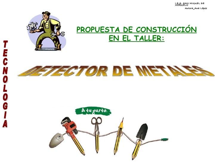 PROPUESTA DE CONSTRUCCIÓN EN EL TALLER: I.E.S. SAN MIGUEL DE MERUELO Autora_Ana López TECNOLOGIA DETECTOR DE METALES