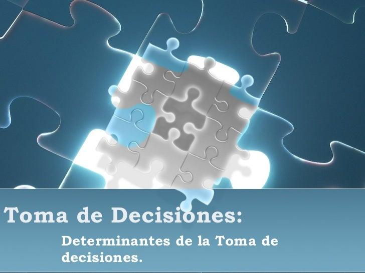 Toma de Decisiones: Determinantes de la Toma de decisiones.