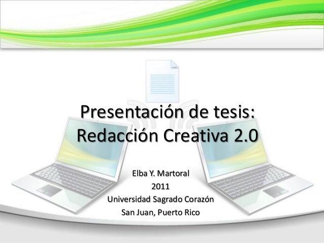 Presentación de tesis: Redacción Creativa 2.0 Elba Y. Martoral 2011 Universidad Sagrado Corazón San Juan, Puerto Rico