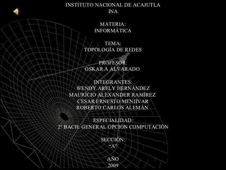 INSTITUTO NACIONAL DE ACAJUTLA INA MATERIA: INFORMÁTICA TEMA: TOPOLOGÍA DE REDES PROFESOR: OSKAR A ALVARADO  INTEGRANTES: ...