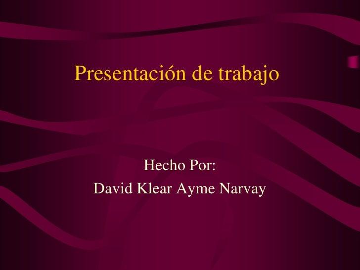Presentación de trabajo<br />Hecho Por: <br />David Klear Ayme Narvay<br />