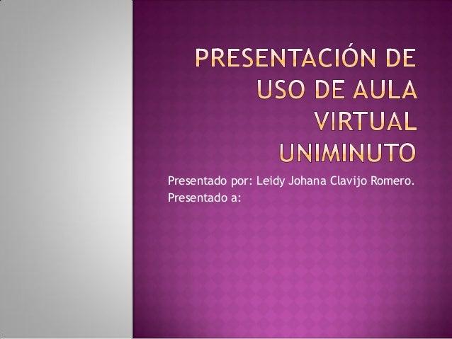 Presentado por: Leidy Johana Clavijo Romero.Presentado a: