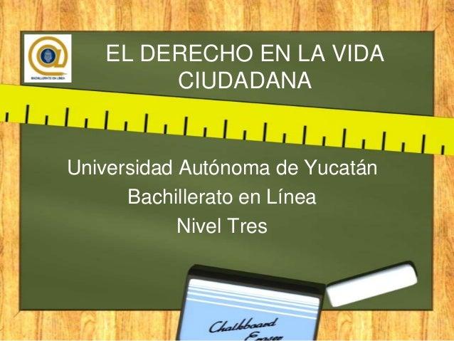 EL DERECHO EN LA VIDACIUDADANAUniversidad Autónoma de YucatánBachillerato en LíneaNivel Tres