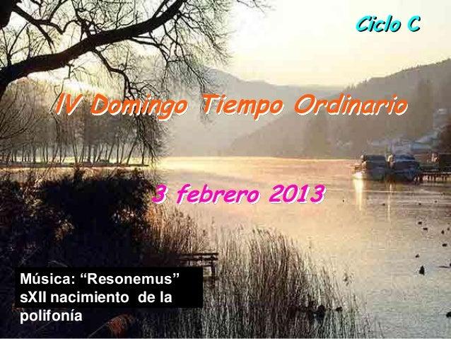 """Ciclo C    lV Domingo Tiempo Ordinario                 3 febrero 2013Música: """"Resonemus""""sXII nacimiento de lapolifonía"""