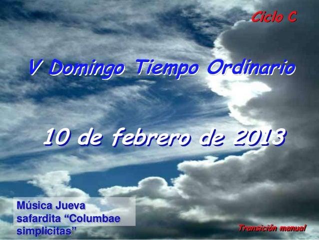 """Ciclo C V Domingo Tiempo Ordinario    10 de febrero de 2013Música Juevasafardita """"Columbae                      Transición..."""