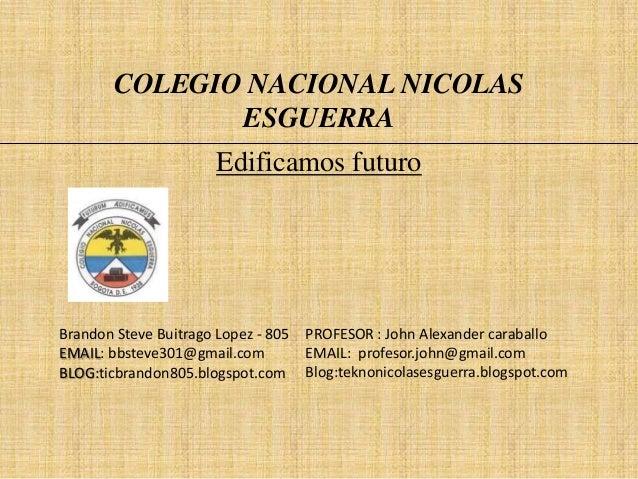 COLEGIO NACIONAL NICOLAS ESGUERRA Edificamos futuro  Brandon Steve Buitrago Lopez - 805 PROFESOR : John Alexander caraball...