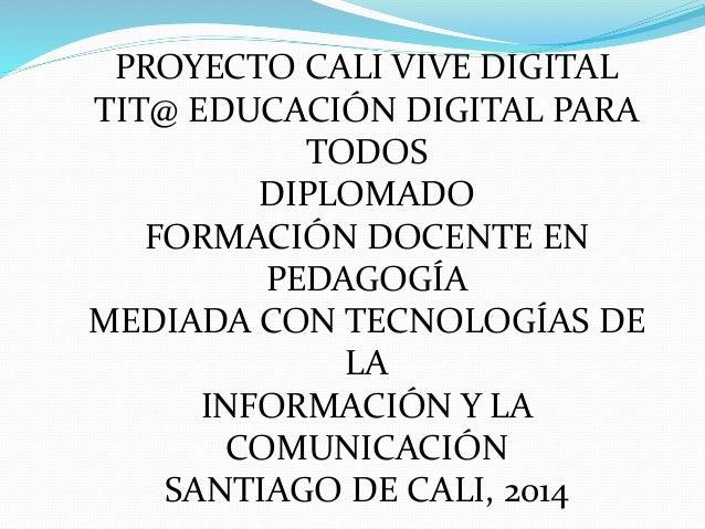 PROYECTO CALI VIVE DIGITAL  TIT@ EDUCACIÓN DIGITAL PARA  TODOS  DIPLOMADO  FORMACIÓN DOCENTE EN  PEDAGOGÍA  MEDIADA CON TE...