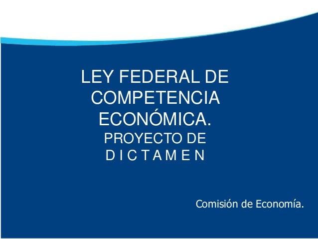 Comisión de Economía. LEY FEDERAL DE COMPETENCIA ECONÓMICA. PROYECTO DE D I C T A M E N