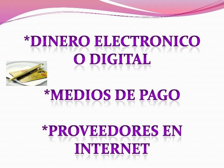 *DINERO ELECTRONICO <br />O DIGITAL<br />*MEDIOS DE PAGO<br />*Proveedores en internet<br />
