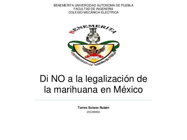 BENEMERITA UNIVERCIDAD AUTONOMA DE PUEBLA FACULTAD DE INGENERIA COLEGIO MECÁNICA-ELECTRICA  Di NO a la legalización de la ...