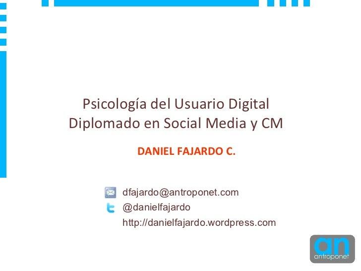 Psicolog ía del Usuario Digital Diplomado en Social Media y CM DANIEL FAJARDO C. [email_address] @danielfajardo http://dan...
