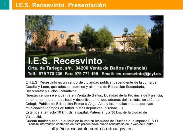 1  I.E.S. Recesvinto. Presentación  El I.E.S. Recesvinto es un centro de titularidad pública, dependiente de la Junta de C...