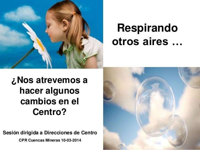 Respirando otros aires … ¿Nos atrevemos a hacer algunos cambios en el Centro? Sesión dirigida a Direcciones de Centro CPR ...