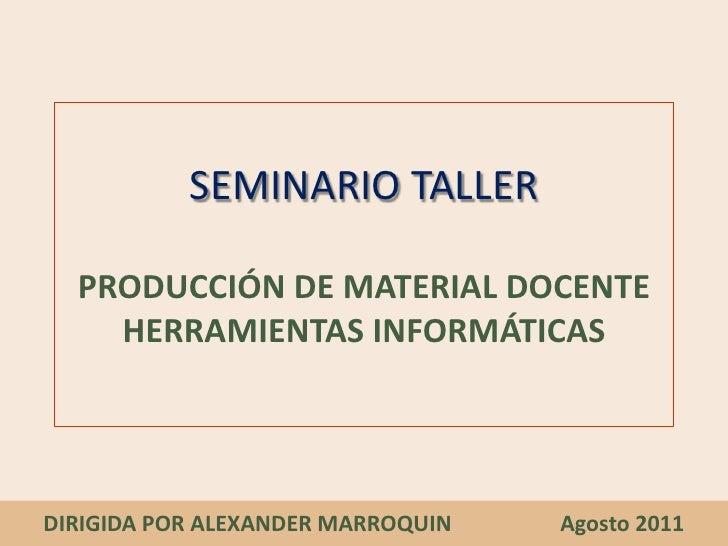 SEMINARIO TALLERPRODUCCIÓN DE MATERIAL DOCENTE HERRAMIENTAS INFORMÁTICAS<br />DIRIGIDA POR ALEXANDER MARROQUIN            ...