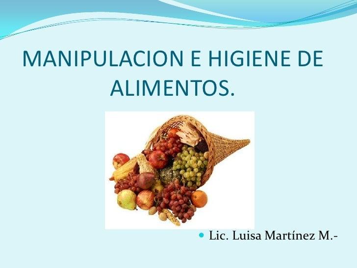 MANIPULACION E HIGIENE DE      ALIMENTOS.               Lic. Luisa Martínez M.-