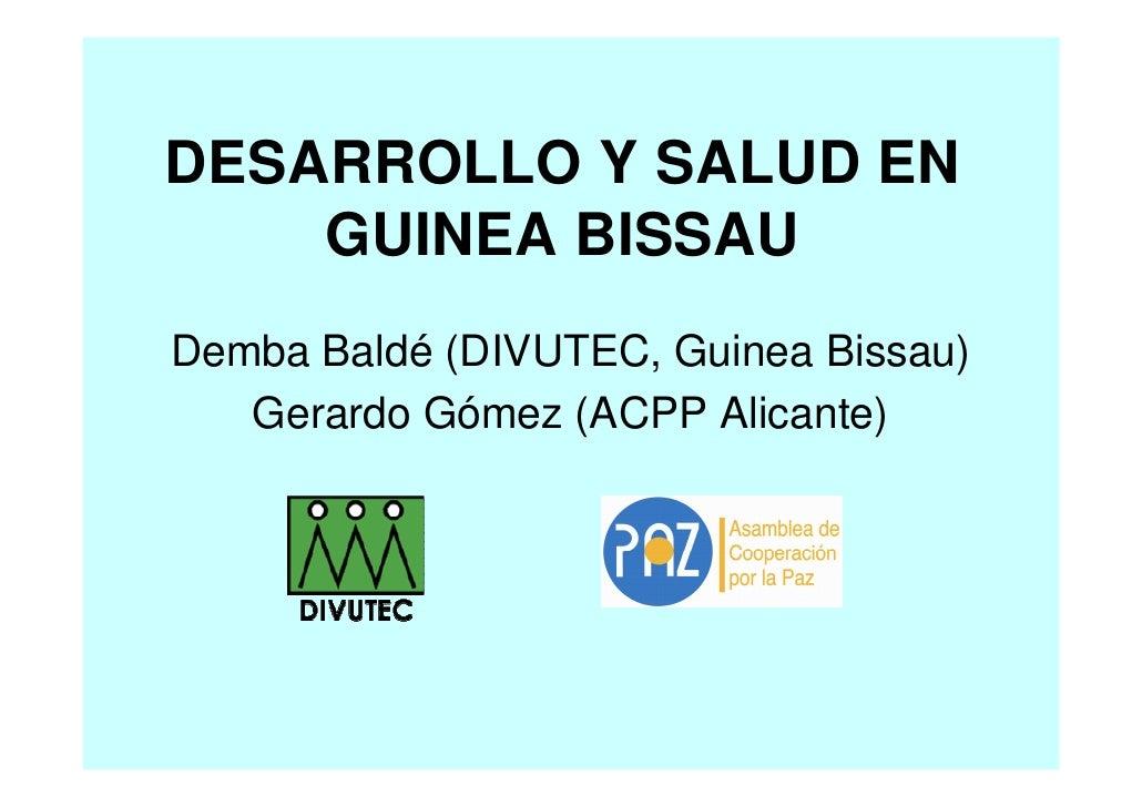DESARROLLO Y SALUD EN     GUINEA BISSAU Demba Baldé (DIVUTEC, Guinea Bissau)    Gerardo Gómez (ACPP Alicante)