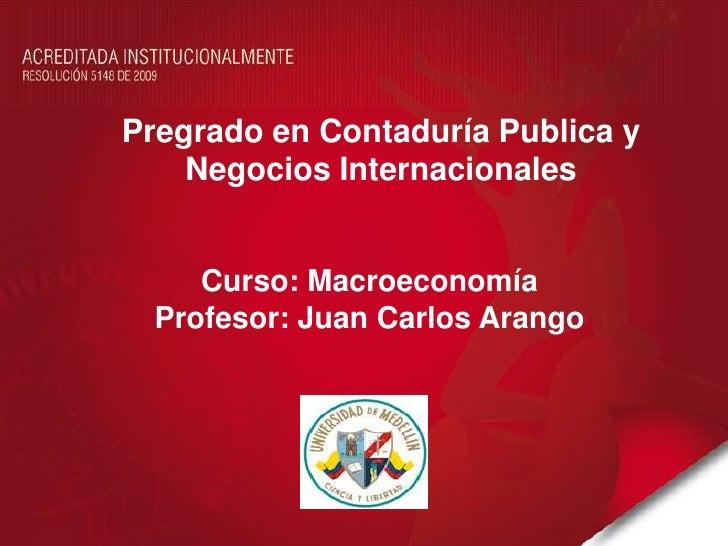 Pregrado en Contaduría Publica y    Negocios Internacionales     Curso: Macroeconomía  Profesor: Juan Carlos Arango
