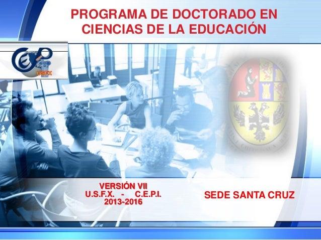 PROGRAMA DE DOCTORADO ENCIENCIAS DE LA EDUCACIÓNSEDE SANTA CRUZVERSIÓN VIIU.S.F.X. - C.E.P.I.2013-2016